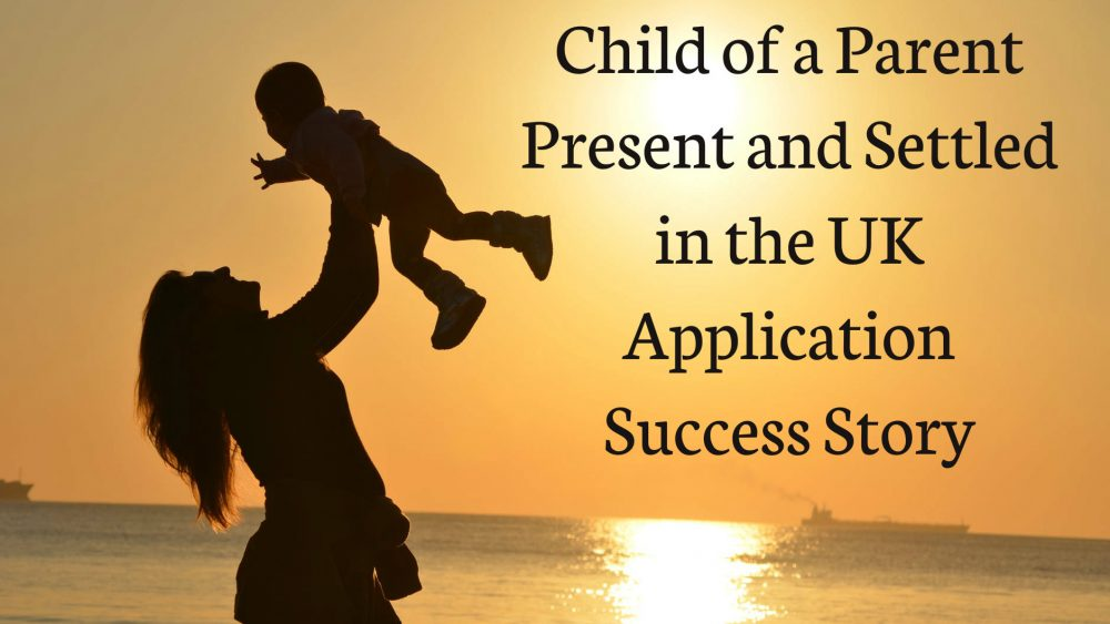 Child of a Parent Present and Settled in the UK Application Success Story